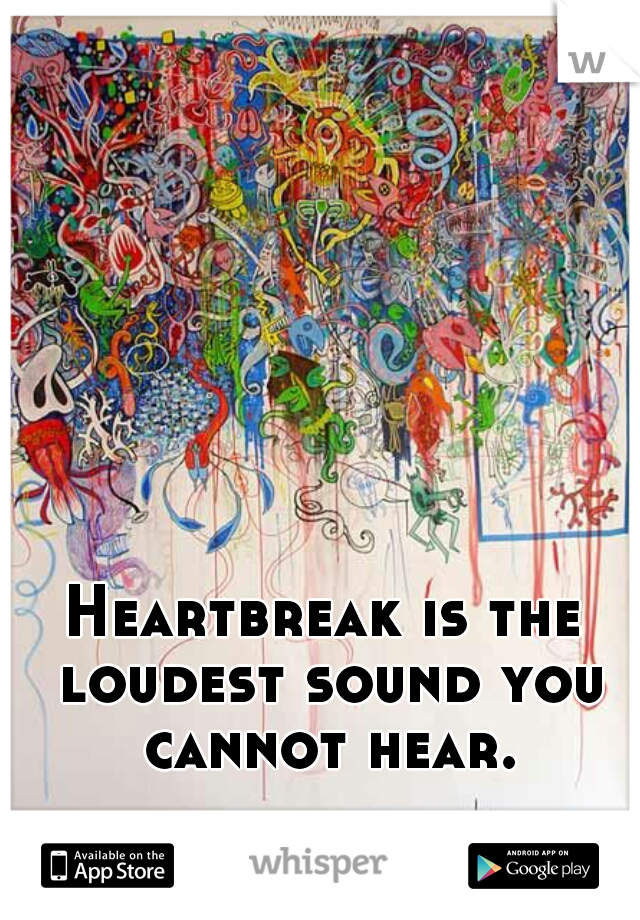Heartbreak is the loudest sound you cannot hear.