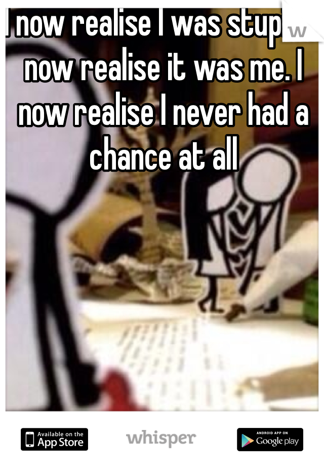 I now realise I was stupid. I now realise it was me. I now realise I never had a chance at all