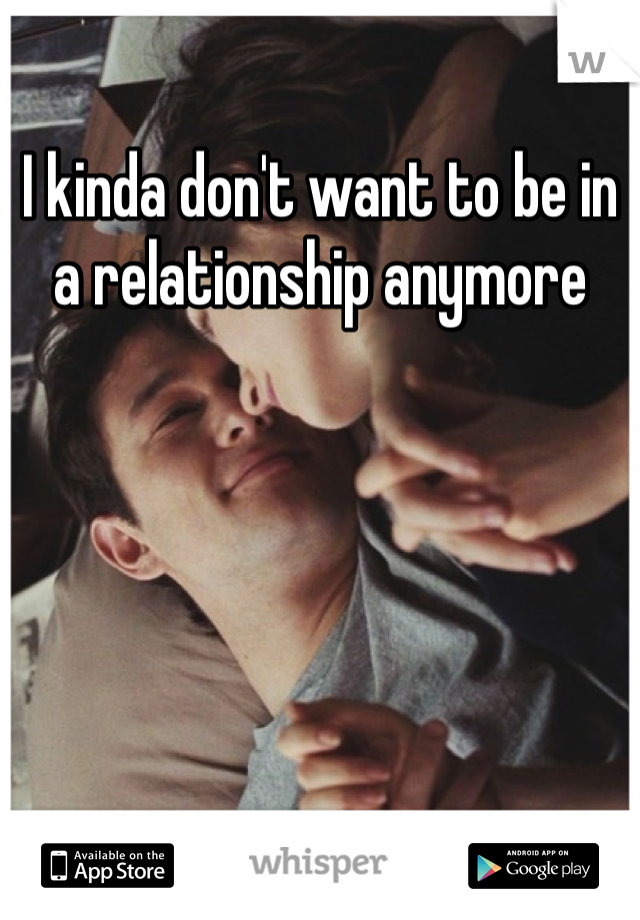 I kinda don't want to be in a relationship anymore