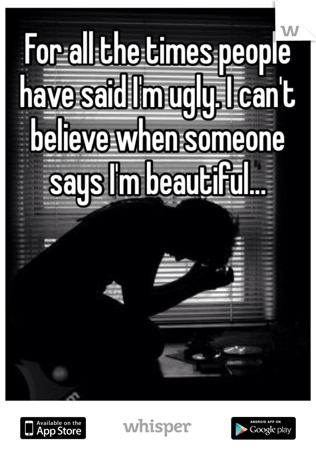 For all the times people have said I'm ugly. I can't believe when someone says I'm beautiful...