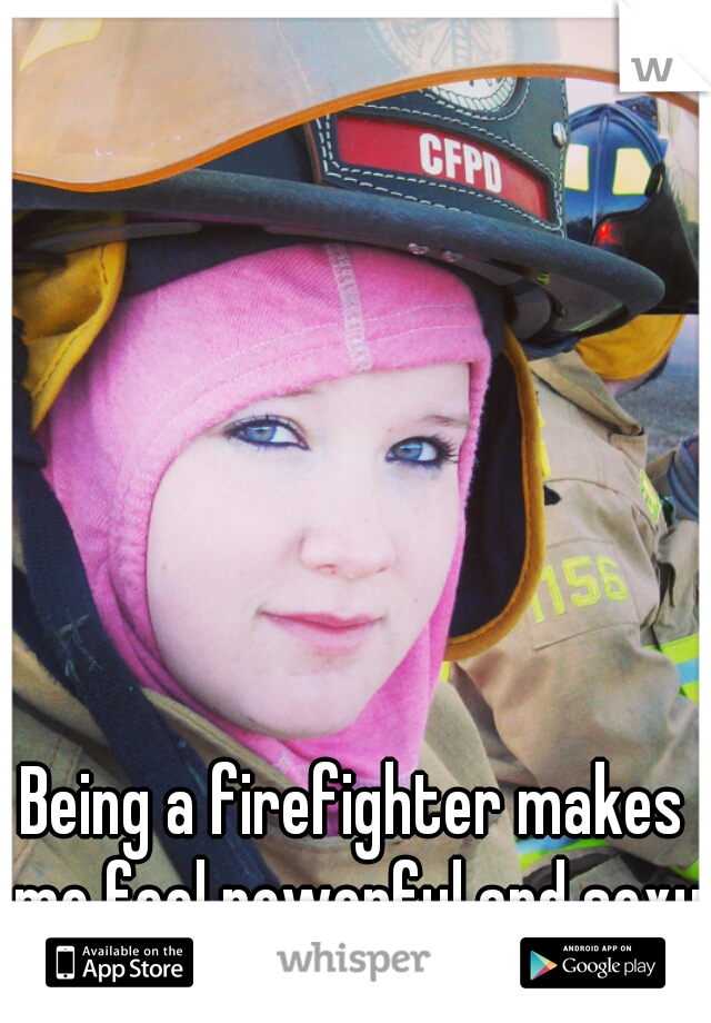 Being a firefighter makes me feel powerful and sexy♥