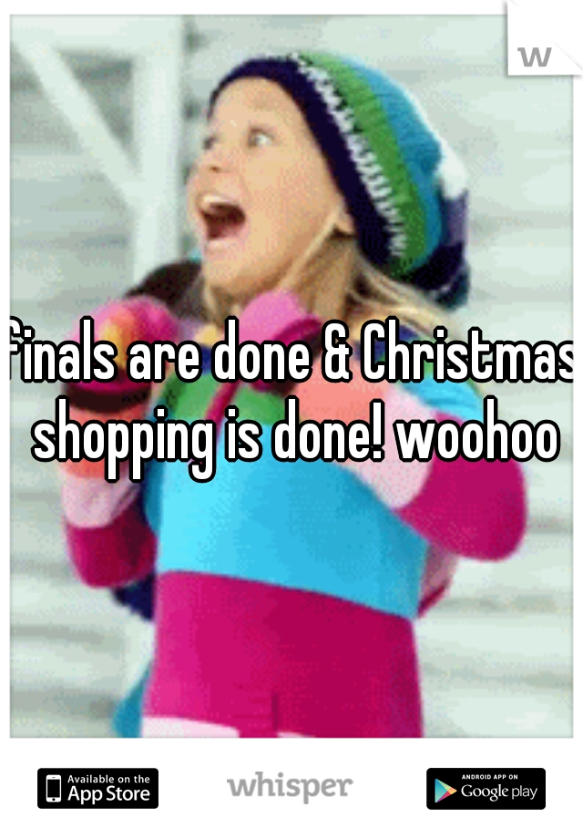 finals are done & Christmas shopping is done! woohoo