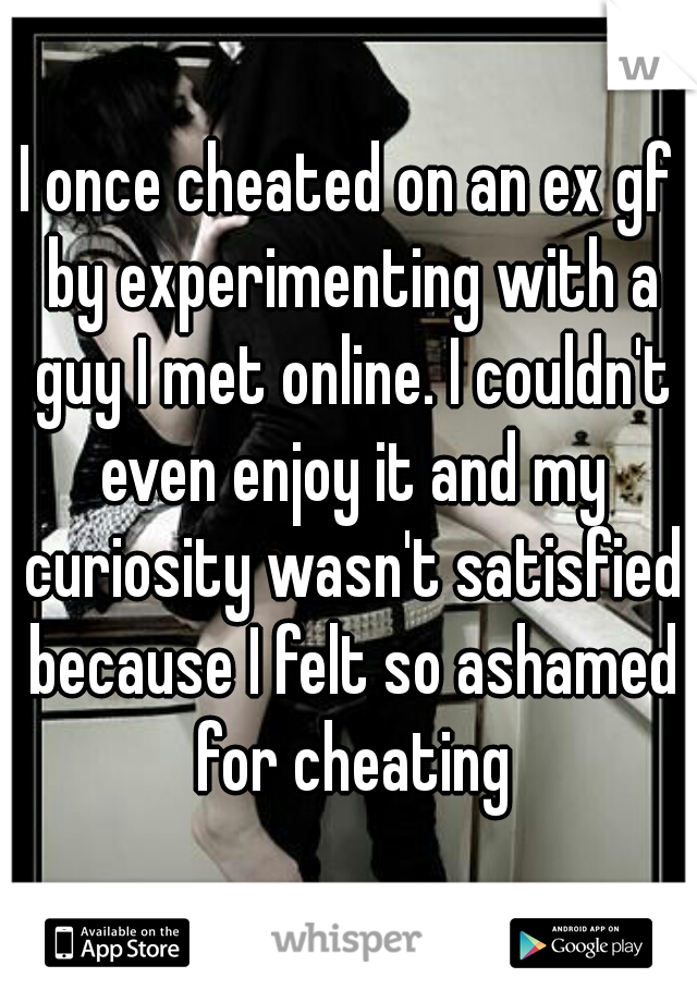 I once cheated on an ex gf by experimenting with a guy I met online. I couldn't even enjoy it and my curiosity wasn't satisfied because I felt so ashamed for cheating