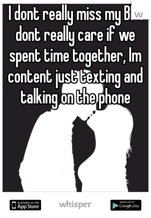 I dont really miss my Bf I dont really care if we spent time together, Im content just texting and talking on the phone