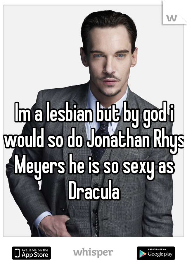 Im a lesbian but by god i would so do Jonathan Rhys Meyers he is so sexy as Dracula