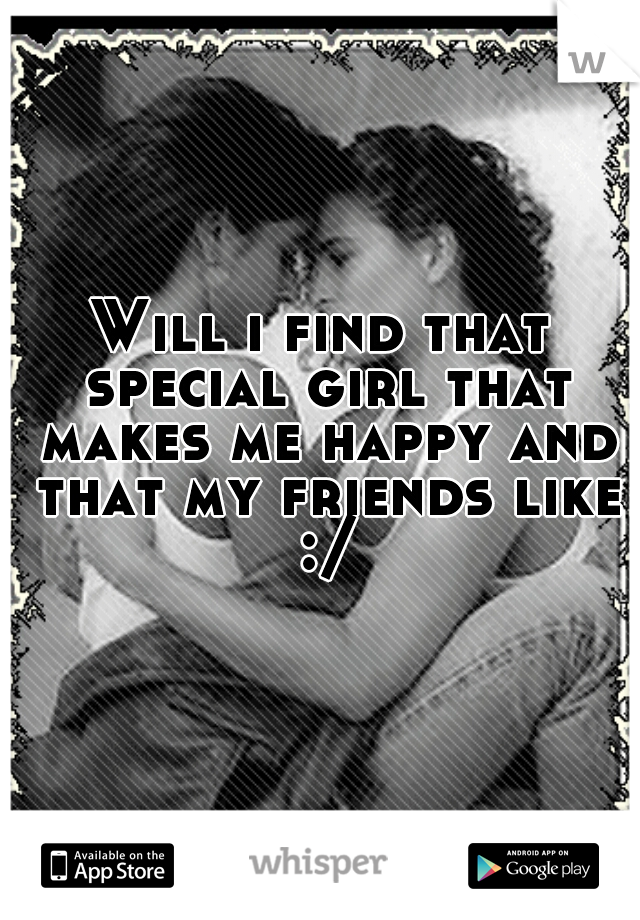 Will i find that special girl that makes me happy and that my friends like :/