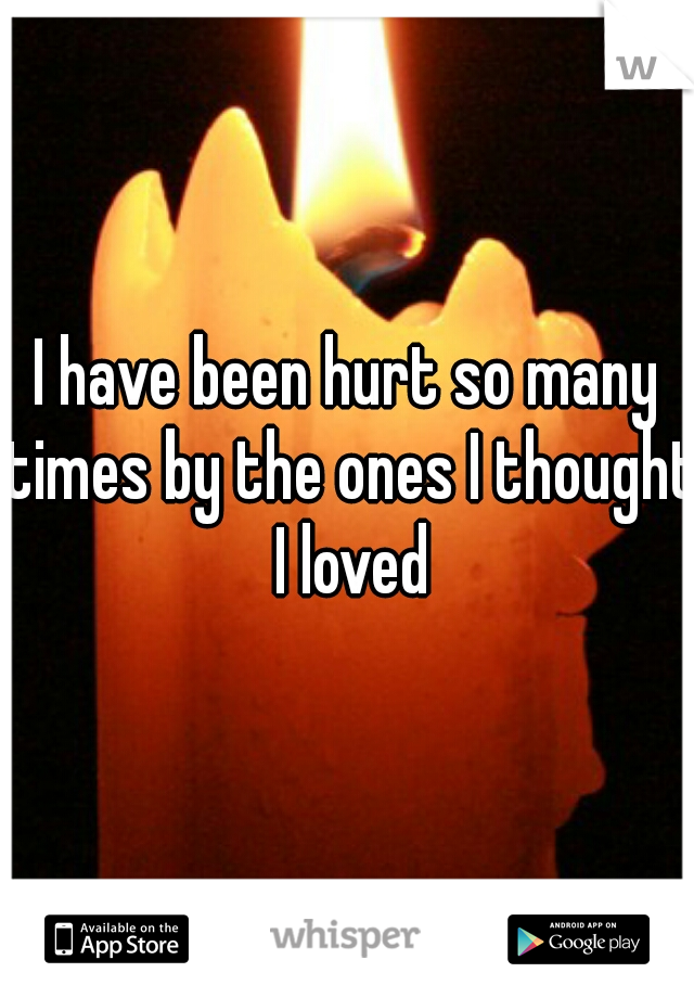 I have been hurt so many times by the ones I thought I loved