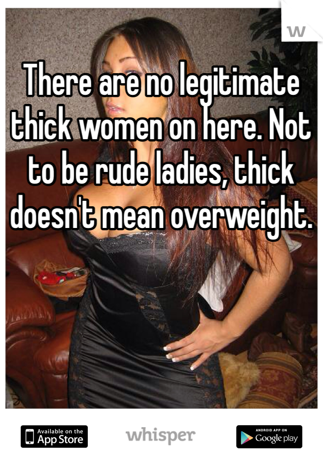 There are no legitimate thick women on here. Not to be rude ladies, thick doesn't mean overweight.