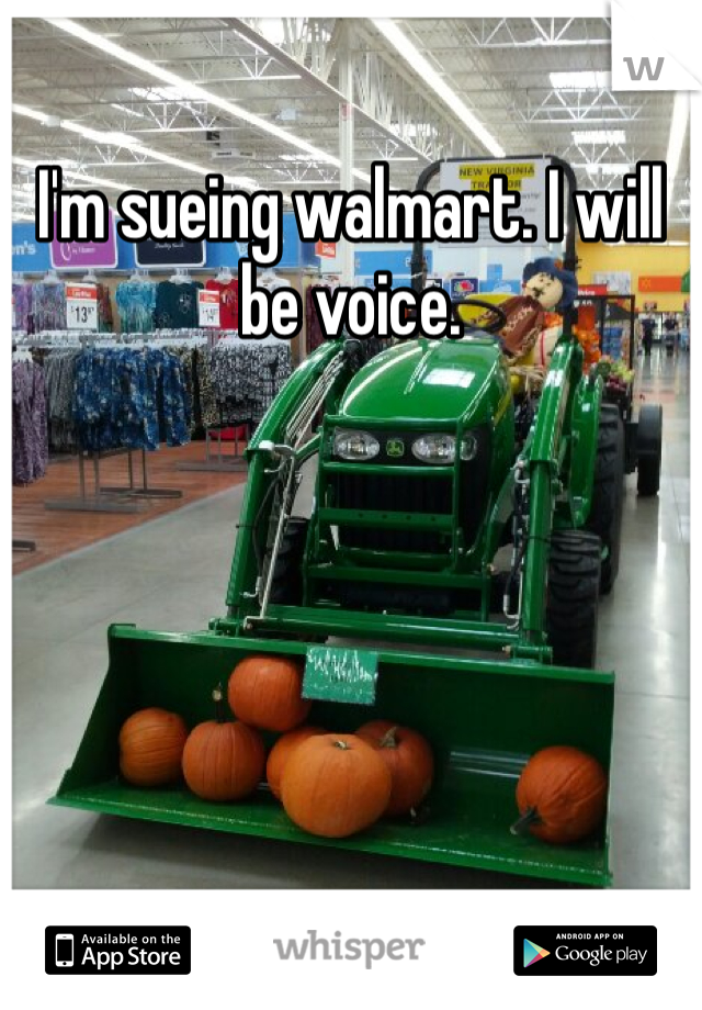 I'm sueing walmart. I will be voice.