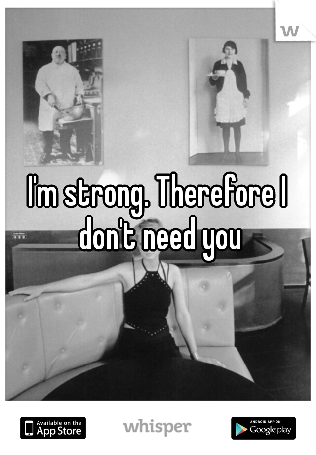 I'm strong. Therefore I don't need you