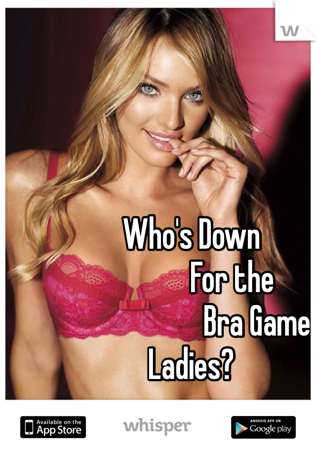Who's Down              For the                      Bra Game Ladies?