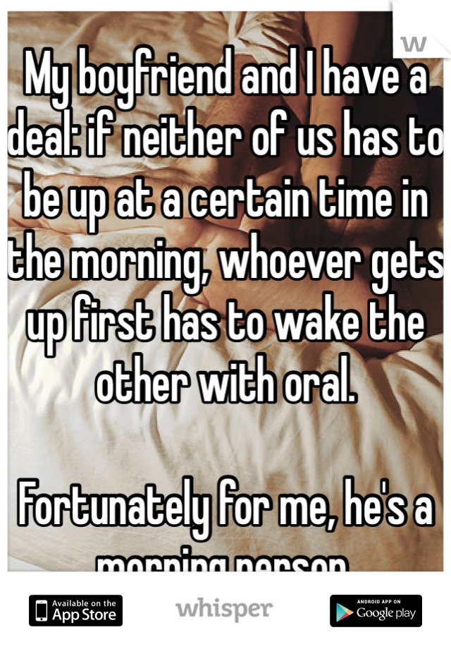 My boyfriend and I have a deal: if neither of us has to be up at a certain time in the morning, whoever gets up first has to wake the other with oral.  Fortunately for me, he's a morning person.