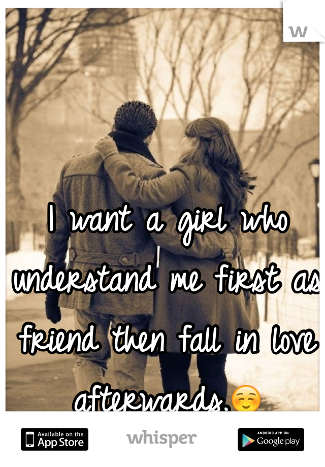 I want a girl who understand me first as friend then fall in love afterwards.☺️
