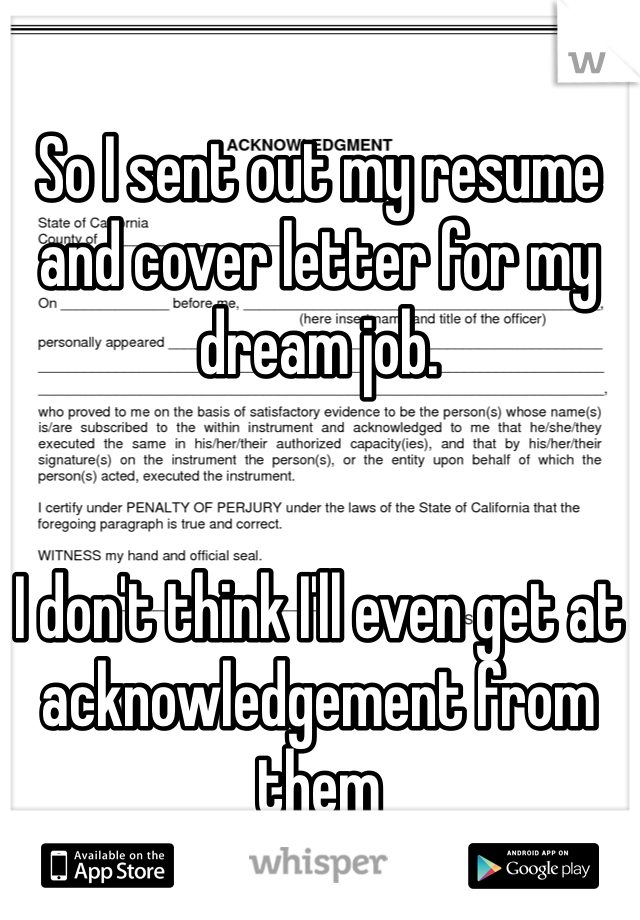 So I sent out my resume and cover letter for my dream job.   I don't think I'll even get at acknowledgement from them