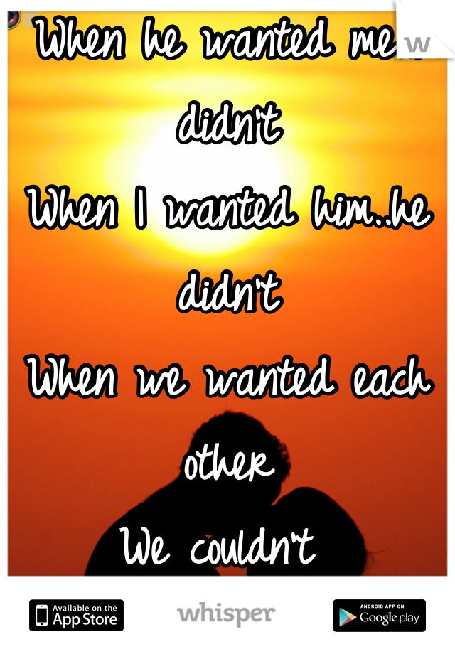 When he wanted me..I didn't  When I wanted him..he didn't  When we wanted each other We couldn't