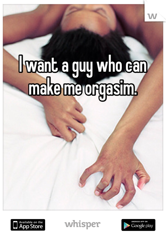 I want a guy who can make me orgasim.