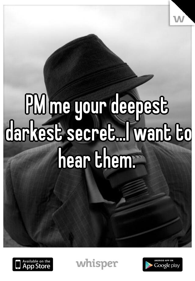PM me your deepest darkest secret...I want to hear them.