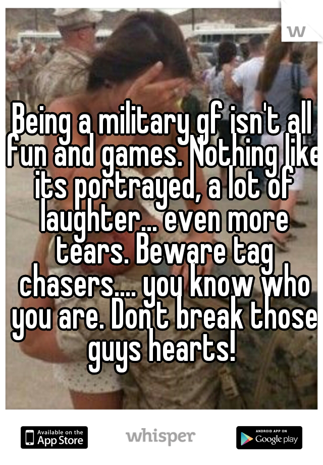 Being a military gf isn't all fun and games. Nothing like its portrayed, a lot of laughter... even more tears. Beware tag chasers.... you know who you are. Don't break those guys hearts!
