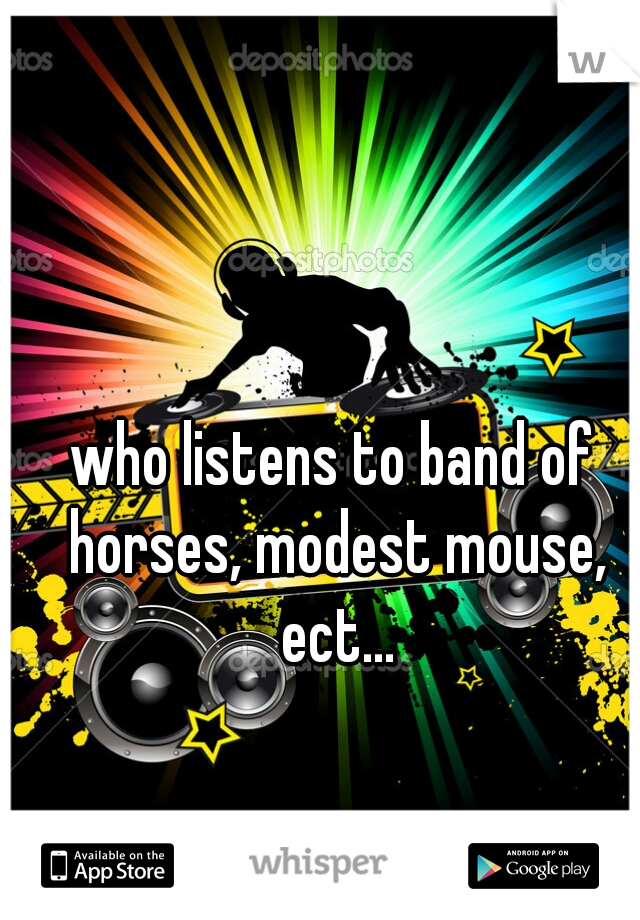 who listens to band of horses, modest mouse, ect...