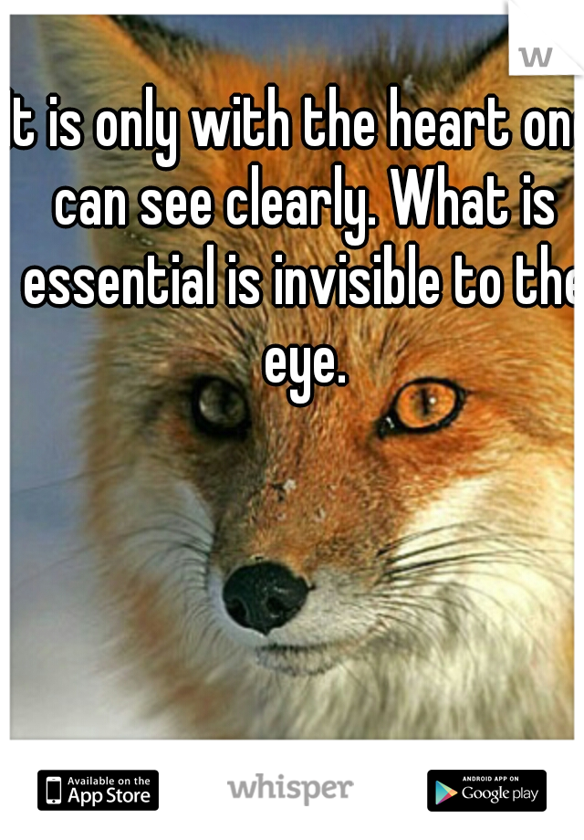 It is only with the heart one can see clearly. What is essential is invisible to the eye.
