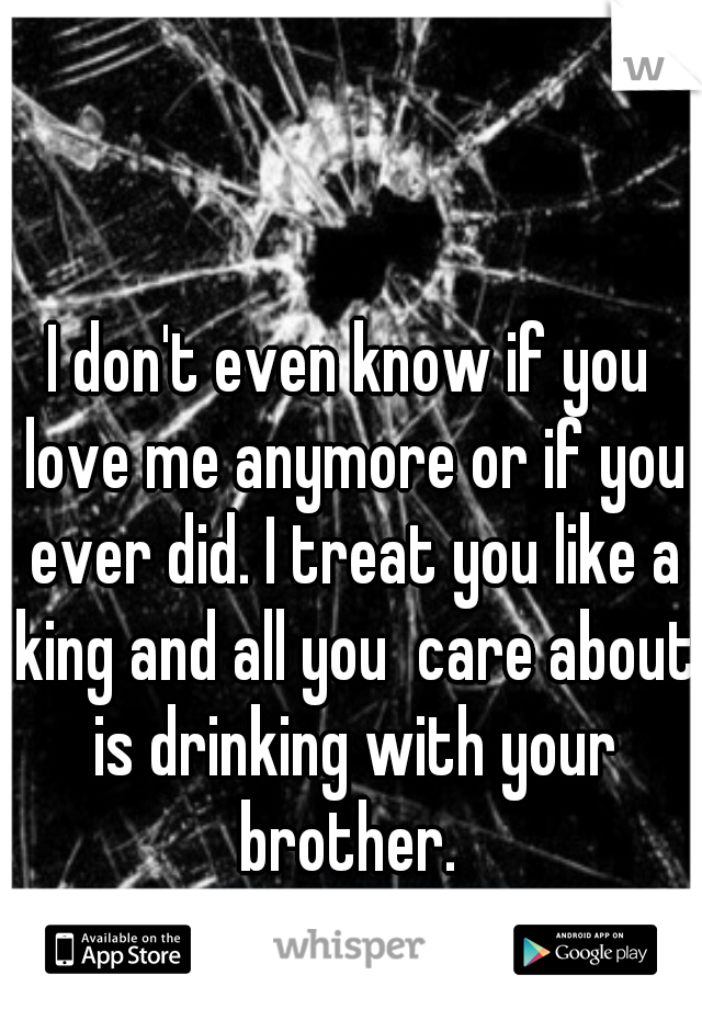 I don't even know if you love me anymore or if you ever did. I treat you like a king and all you  care about is drinking with your brother.