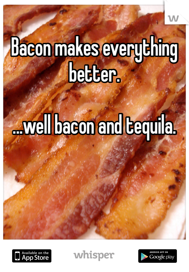 Bacon makes everything better.   ...well bacon and tequila.
