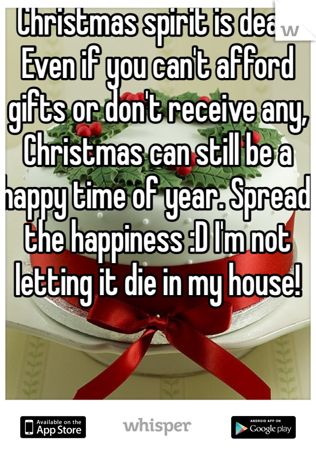 Christmas spirit is dead. Even if you can't afford gifts or don't receive any, Christmas can still be a happy time of year. Spread the happiness :D I'm not letting it die in my house!
