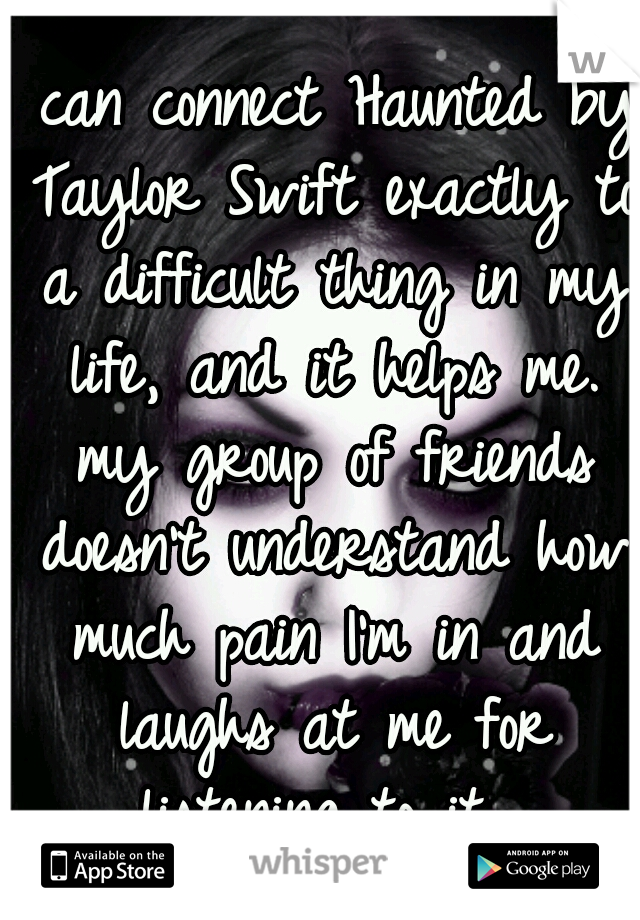 I can connect Haunted by Taylor Swift exactly to a difficult thing in my life, and it helps me. my group of friends doesn't understand how much pain I'm in and laughs at me for listening to it.