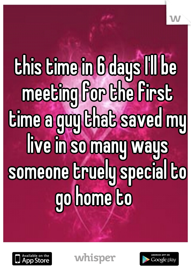 this time in 6 days I'll be meeting for the first time a guy that saved my live in so many ways someone truely special to go home to