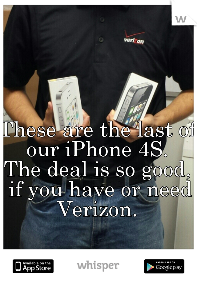 These are the last of our iPhone 4S.  The deal is so good, if you have or need Verizon.