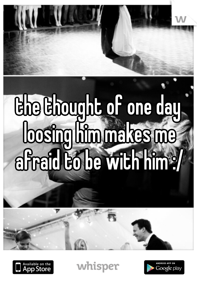 the thought of one day loosing him makes me afraid to be with him :/