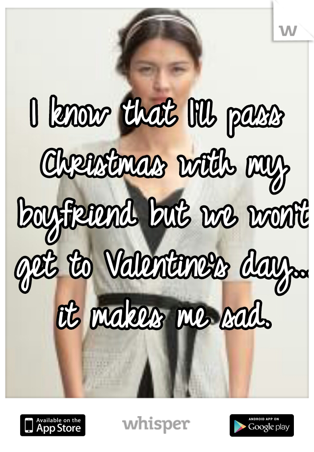 I know that I'll pass Christmas with my boyfriend but we won't get to Valentine's day...