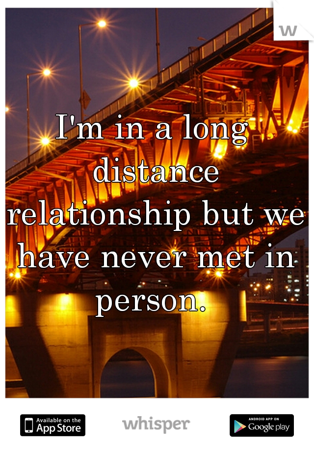 I'm in a long distance relationship but we have never met in person.