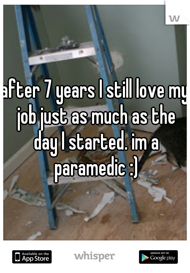 after 7 years I still love my job just as much as the day I started. im a paramedic :)