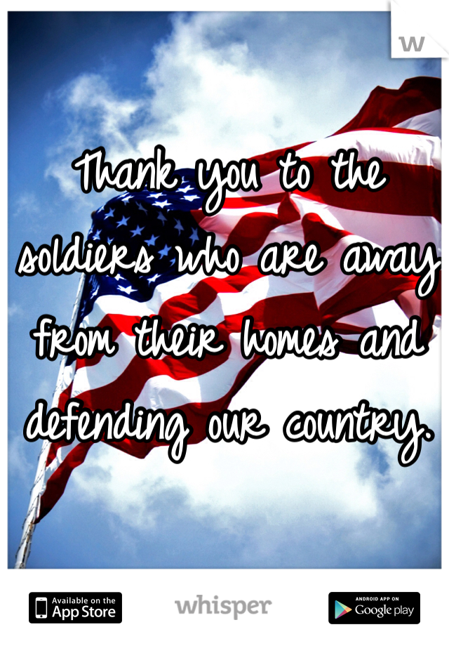 Thank you to the soldiers who are away from their homes and defending our country.