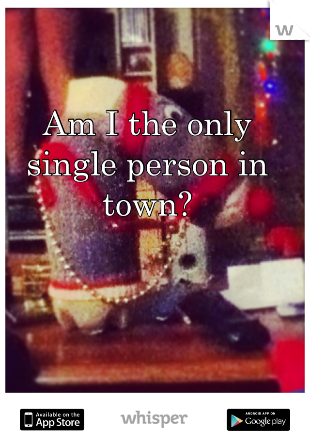 Am I the only single person in town?