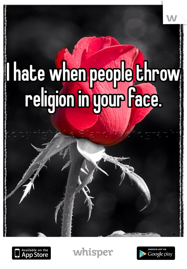 I hate when people throw religion in your face.