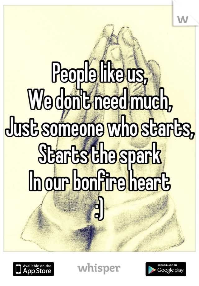 People like us, We don't need much, Just someone who starts, Starts the spark In our bonfire heart :)