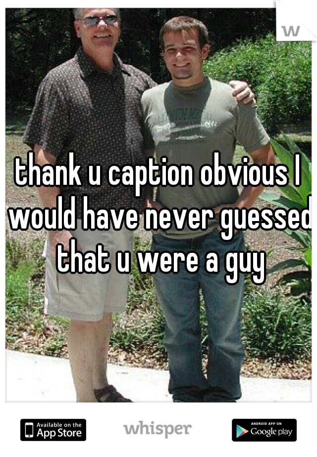 thank u caption obvious I would have never guessed that u were a guy