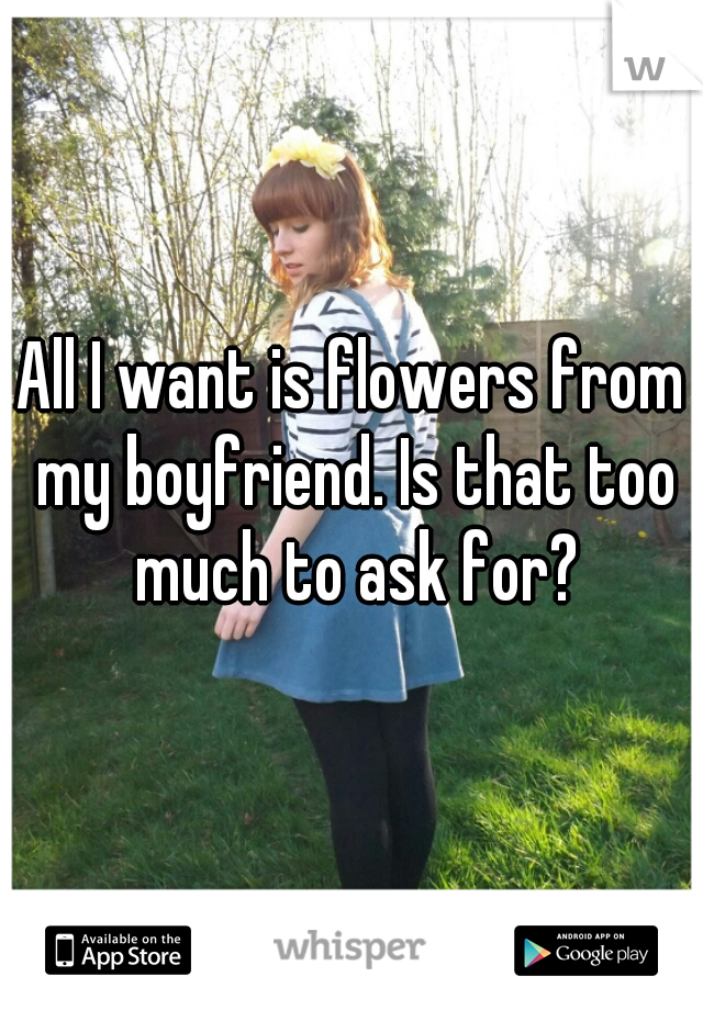 All I want is flowers from my boyfriend. Is that too much to ask for?