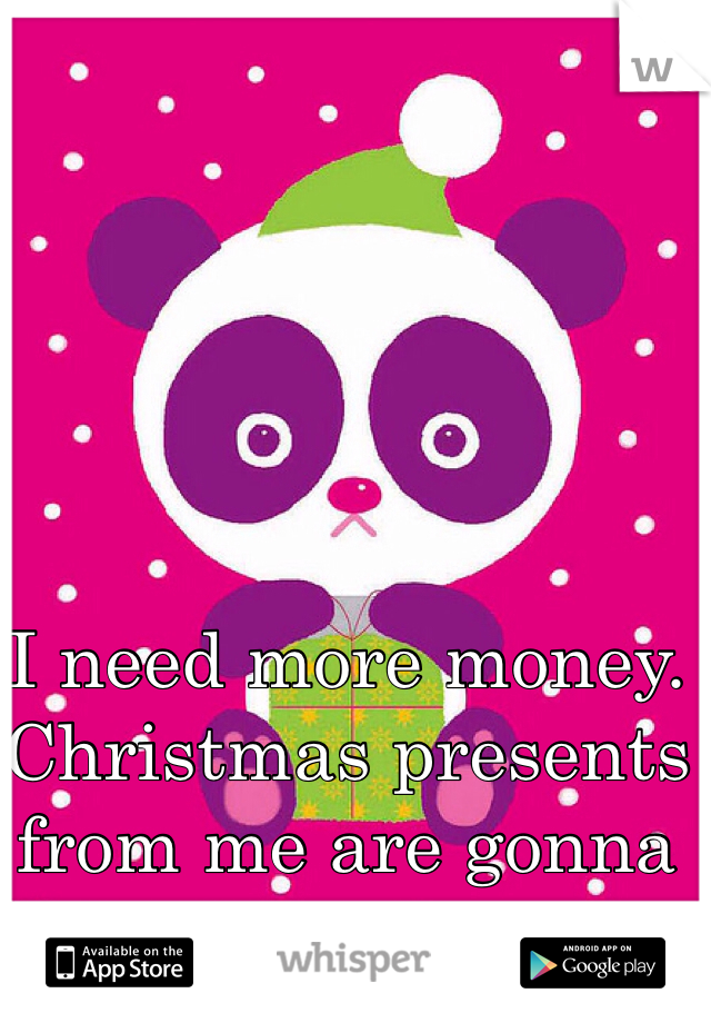I need more money. Christmas presents from me are gonna SUCK this year