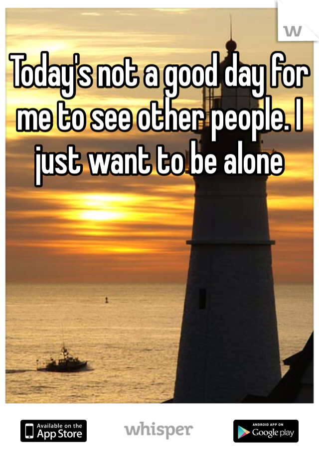 Today's not a good day for me to see other people. I just want to be alone