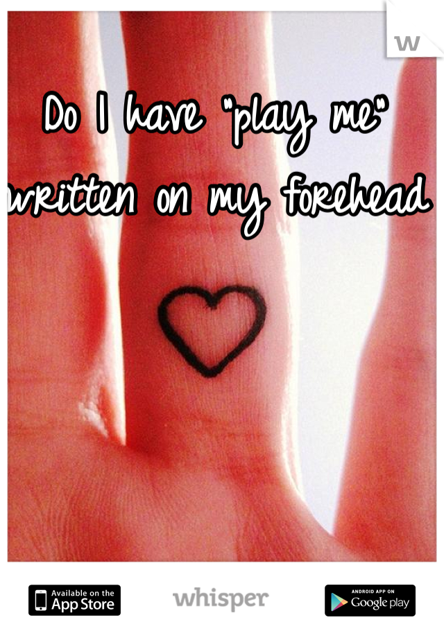 """Do I have """"play me"""" written on my forehead"""