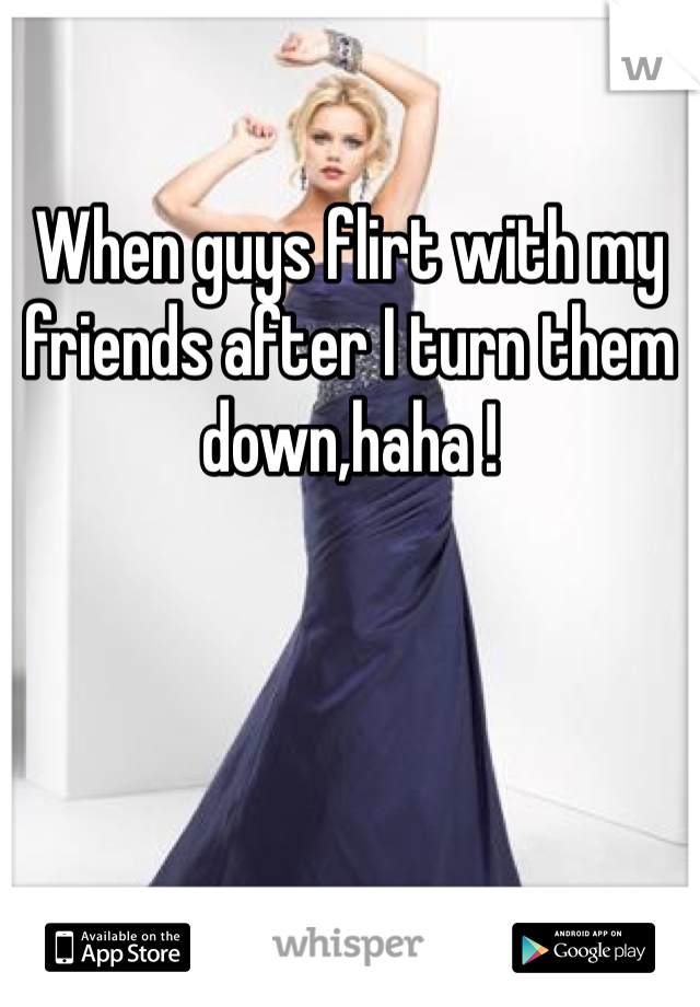 When guys flirt with my friends after I turn them down,haha !