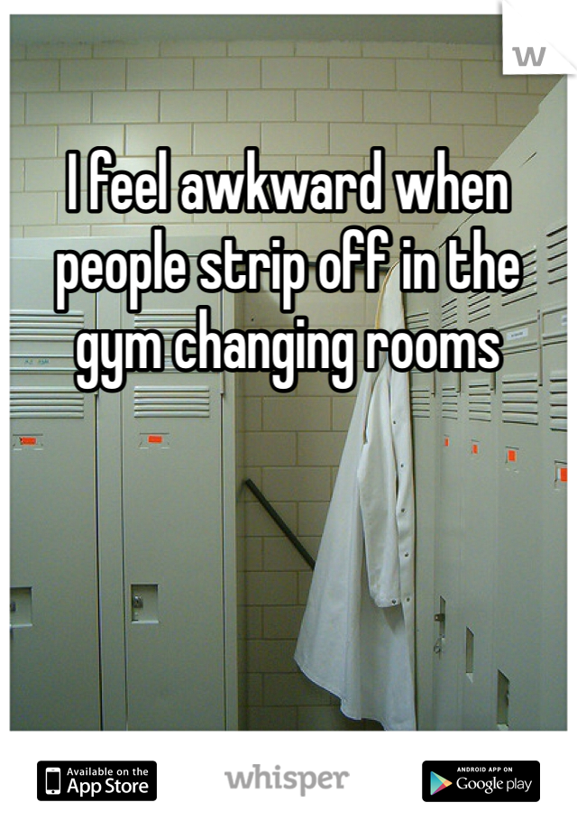I feel awkward when people strip off in the gym changing rooms