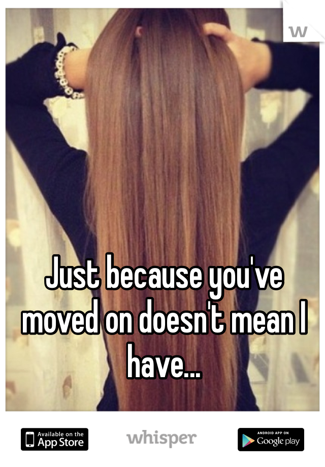 Just because you've moved on doesn't mean I have...