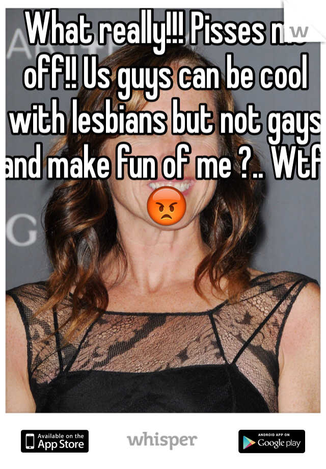What really!!! Pisses me off!! Us guys can be cool with lesbians but not gays and make fun of me ?.. Wtf! 😡