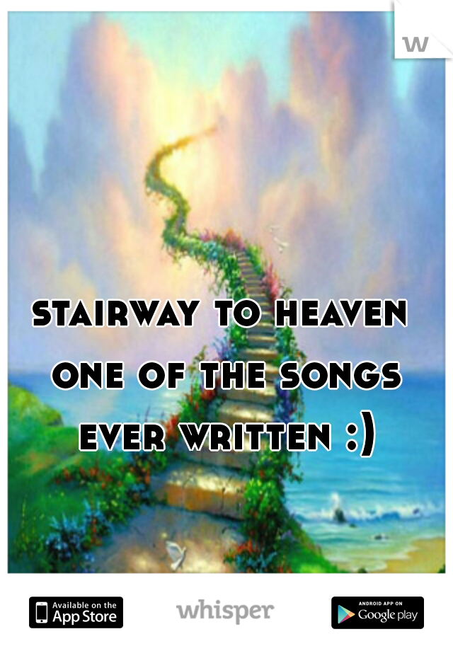 stairway to heaven  one of the songs ever written :)