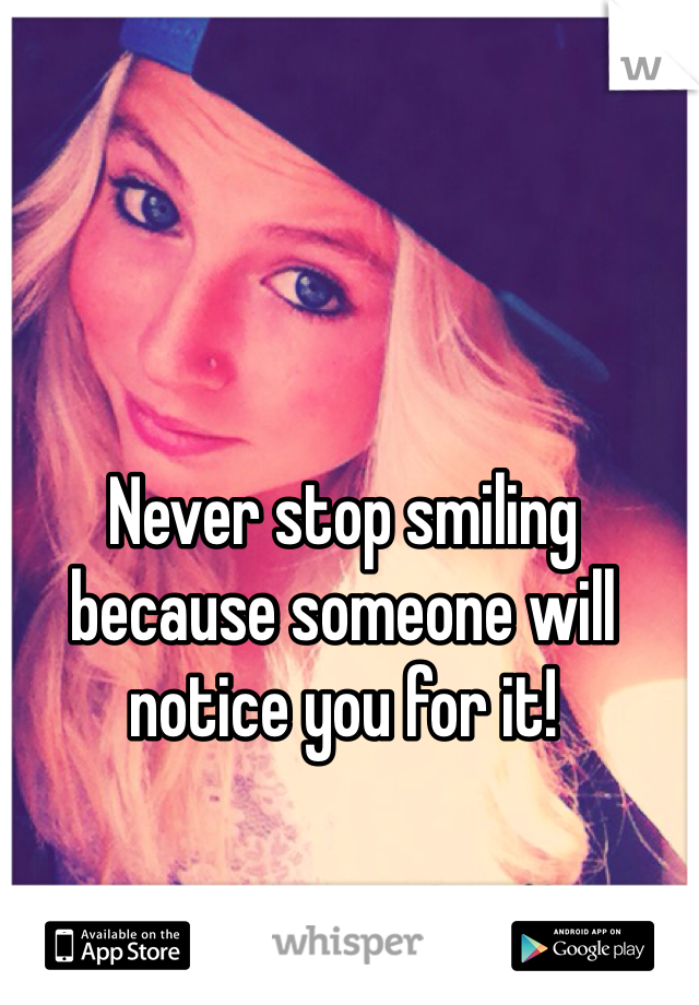 Never stop smiling because someone will notice you for it!
