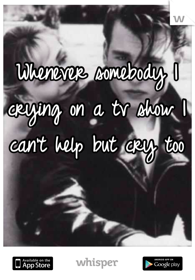 Whenever somebody I crying on a tv show I can't help but cry too